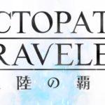 【レビュー】オクトパストラベラー 大陸の覇者はソシャゲの粋を超えたゲームなのか?